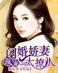 强宠:闪婚娇妻太撩人最新章节