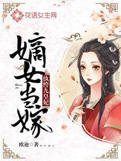 嫡女当嫁:纨绔九皇妃最新章节